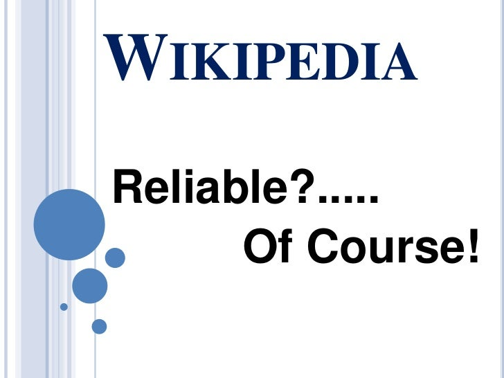 Wikipedia<br />Reliable?.....<br />                  Of Course!<br />