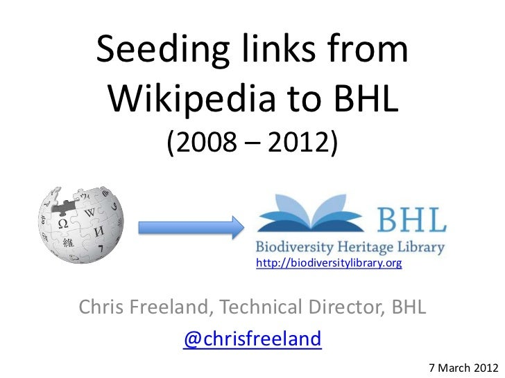 Seeding links from  Wikipedia to BHL         (2008 – 2012)                   http://biodiversitylibrary.orgChris Freeland,...