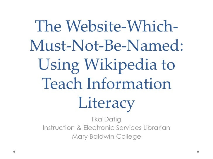 The Website-Which-Must-Not-Be-Named: Using Wikipedia to Teach Information      Literacy                  Ilka Datig Instru...