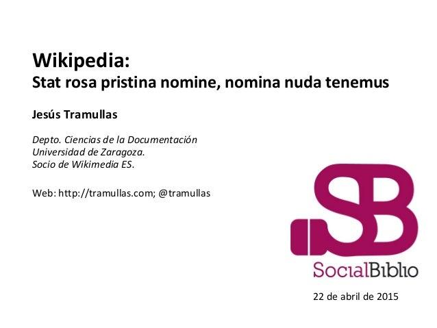 Wikipedia: Stat rosa pristina nomine, nomina nuda tenemus Jesús Tramullas Depto. Ciencias de la Documentación Universidad ...