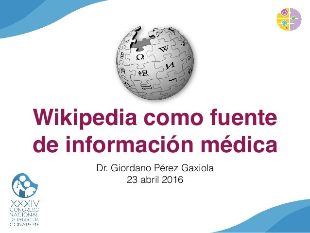 Wikipedia como fuente de información médica Dr. Giordano Pérez Gaxiola 23 abril 2016