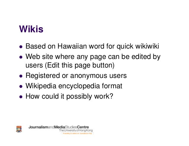 Wikis Based on Hawaiian word for quick wikiwiki Web site where any page can be edited by users (Edit this page button) Reg...