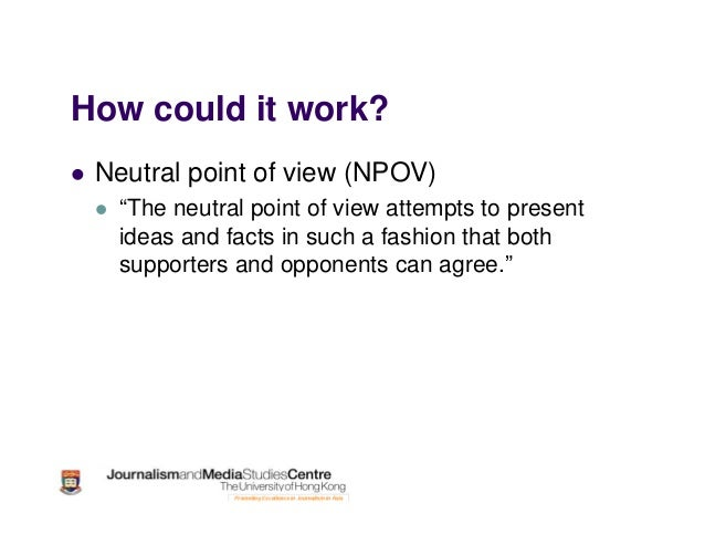 """How could it work? Neutral point of view (NPOV) """"The neutral point of view attempts to present ideas and facts in such a f..."""