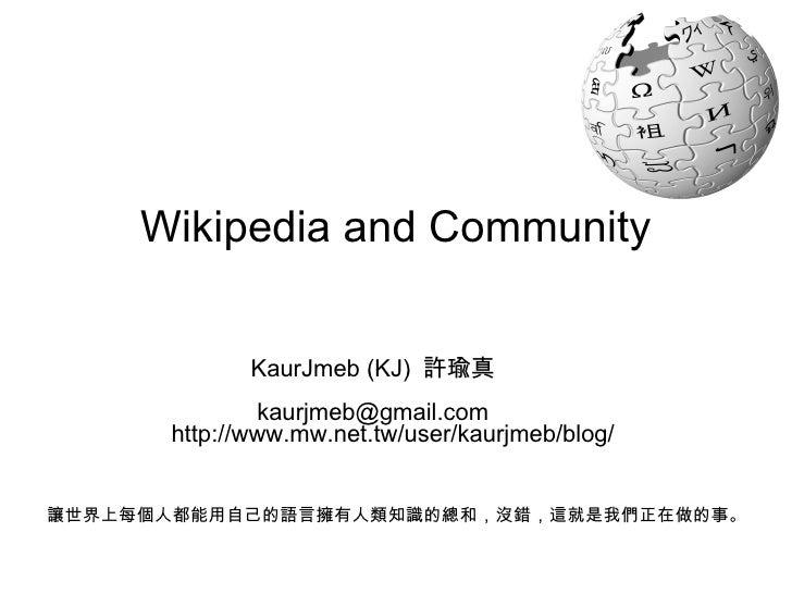 Wikipedia and Community KaurJmeb (KJ)  許瑜真 [email_address] 讓世界上每個人都能用自己的語言擁有人類知識的總和,沒錯,這就是我們正在做的事。 http://www.mw.net.tw/us...
