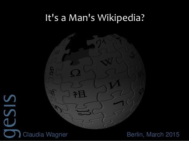 Claudia Wagner Berlin, March 2015 It's a Man's Wikipedia?