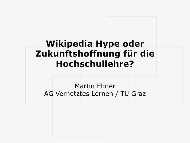 Wikipedia Hype oder Zukunftshoffnung für die Hochschullehre? Martin Ebner AG Vernetztes Lernen / TU Graz