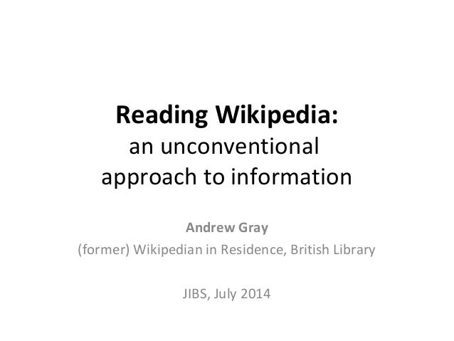 Reading Wikipedia: an unconventional approach to information Andrew Gray (former) Wikipedian in Residence, British Library...