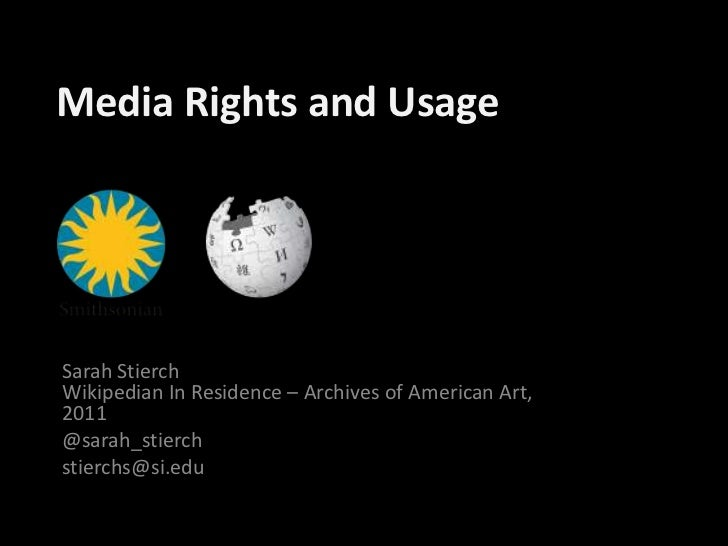 Media Rights and Usage<br />Sarah StierchWikipedian In Residence – Archives of American Art, 2011<br />@sarah_stierch<br /...