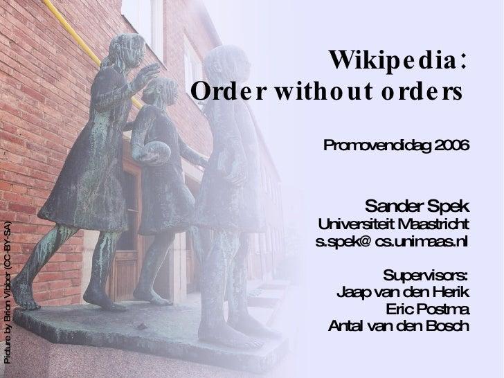 Wikipedia: Order without orders Promovendidag 2006 <ul><ul><li>Sander Spek Universiteit Maastricht </li></ul></ul><ul><ul>...