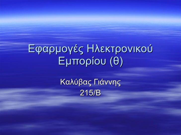 Εφαρμογές Ηλεκτρονικού Εμπορίου (θ) Καλύβας Γιάννης 215/Β
