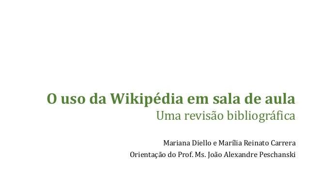 Mariana Dielloe Marília Reinato Carrera  Orientação do Prof. Ms. João Alexandre Peschanski  O uso da Wikipédia em sala de ...
