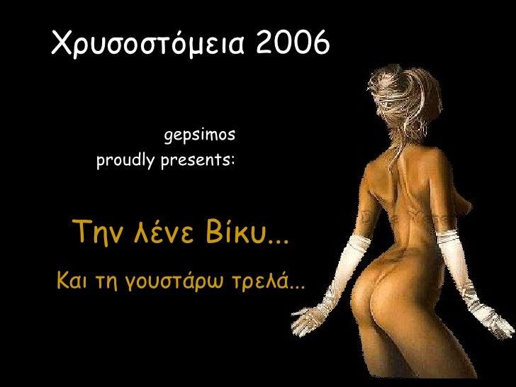 Τη ν  λένε Βίκυ... Και τη γουστάρω τρελά... Χρυσοστόμεια 2006 gepsimos proudly presents: