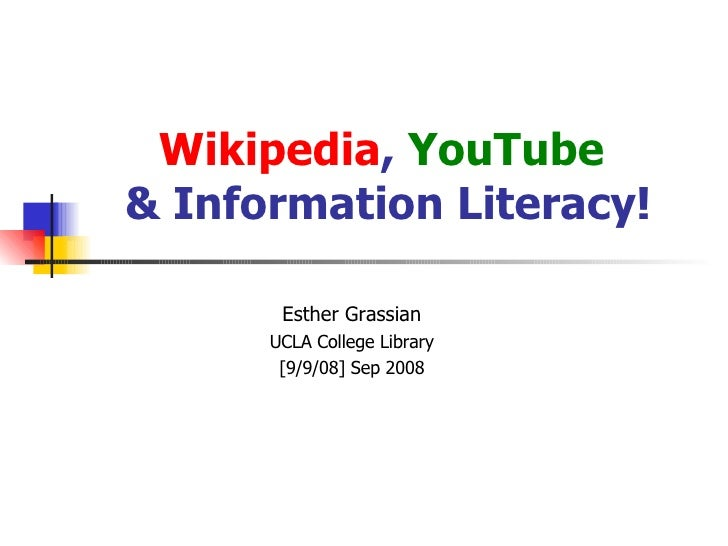 Wikipedia ,  YouTube  & Information Literacy! Esther Grassian UCLA College Library [9/9/08] Sep 2008