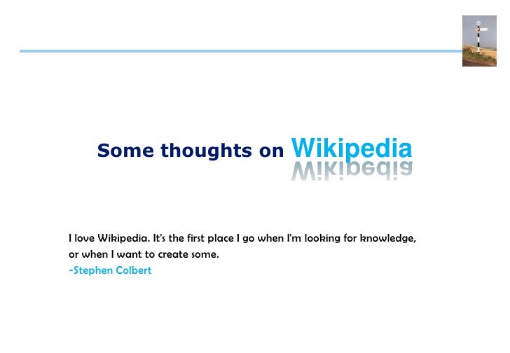 Wikipedia       Some thoughts on    I love Wikipedia. It's the first place I go when I'm looking for knowledge, or when I ...