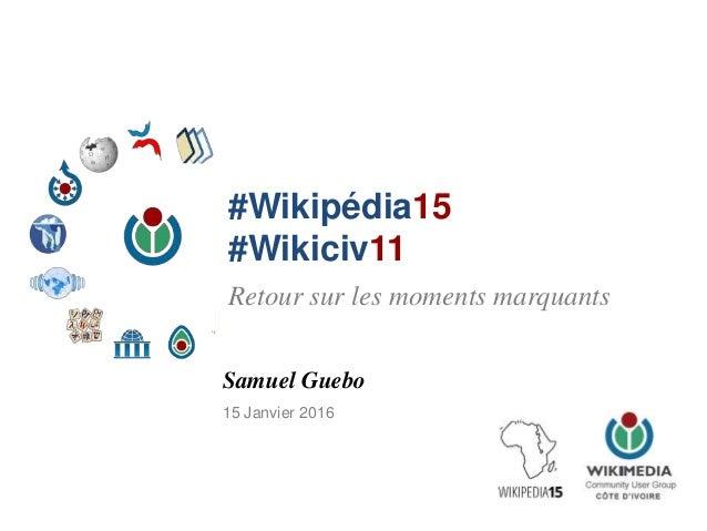 #Wikipédia15 #Wikiciv11 Samuel Guebo 15 Janvier 2016 Retour sur les moments marquants