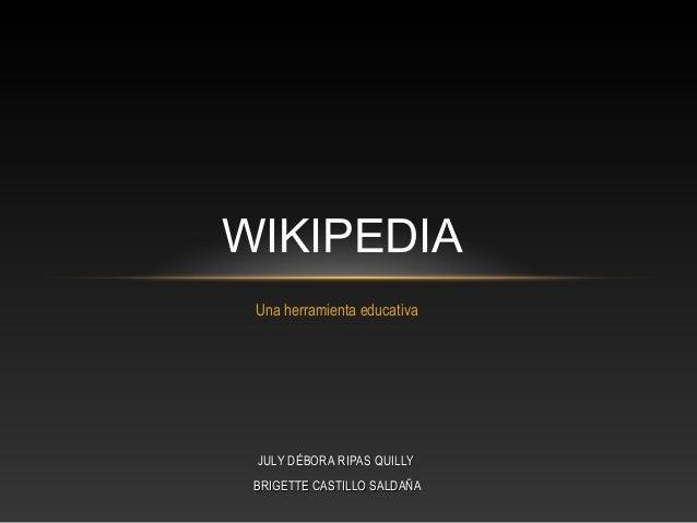Una herramienta educativa WIKIPEDIA JULY DÉBORA RIPAS QUILLYJULY DÉBORA RIPAS QUILLY BRIGETTE CASTILLO SALDAÑABRIGETTE CAS...