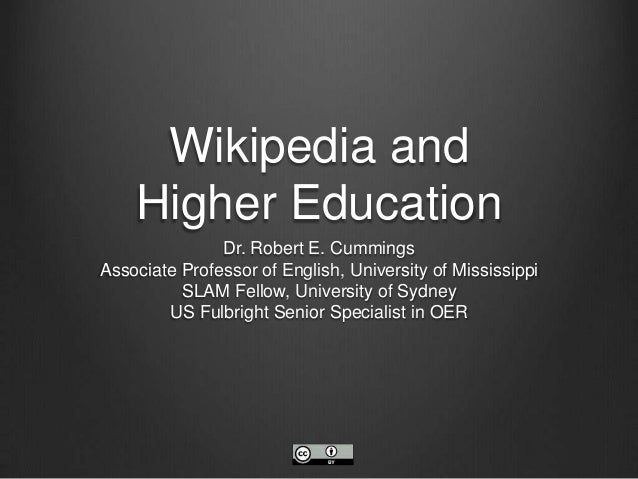 Wikipedia and Higher Education Dr. Robert E. Cummings Associate Professor of English, University of Mississippi SLAM Fello...