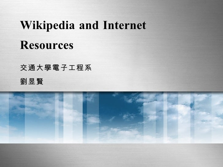 Wikipedia and Internet Resources 交通大學電子工程系 劉昱賢