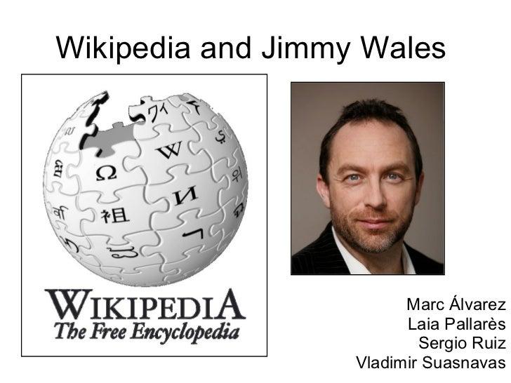 Wikipedia and Jimmy Wales Marc Álvarez Laia Pallarès Sergio Ruiz Vladimir Suasnavas