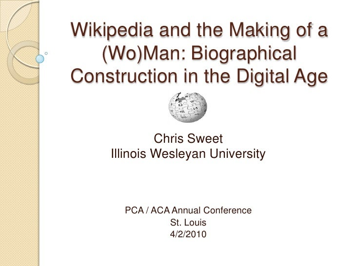 Wikipedia and the Making of a (Wo)Man: Biographical Construction in the Digital Age<br />Chris Sweet<br />Illinois Wesleya...