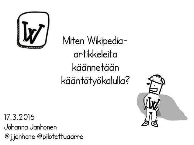 Miten Wikipedia- artikkeleita käännetään kääntötyökalulla? 17.3.2016 Johanna Janhonen @jjanhone @piilotettuaarre