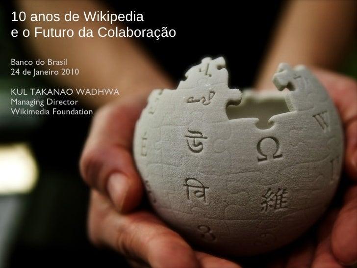 10 anos de Wikipedia e o Futuro da Colaboração Banco do  Brasil 24 de Janeiro 2010 KUL TAKANAO WADHWA Managing Director Wi...