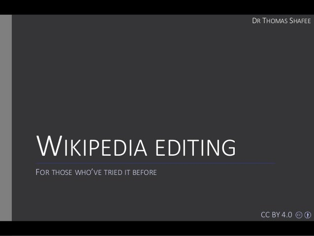 WIKIPEDIA EDITING FOR THOSE WHO'VE TRIED IT BEFORE DR THOMAS SHAFEE CC BY 4.0