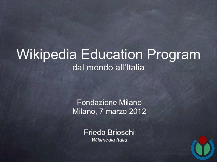 Wikipedia Education Program        dal mondo all'Italia         Fondazione Milano        Milano, 7 marzo 2012           Fr...