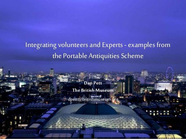 Integrating volunteers and Experts- examplesfrom the Portable Antiquities Scheme Dan Pett TheBritish Museum dpett@britishm...