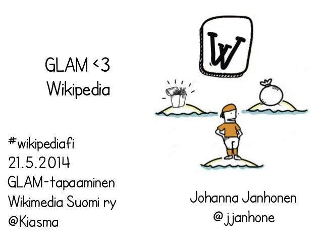 GLAM <3 Wikipedia Johanna Janhonen @jjanhone #wikipediafi 21.5.2014 GLAM-tapaaminen Wikimedia Suomi ry @Kiasma