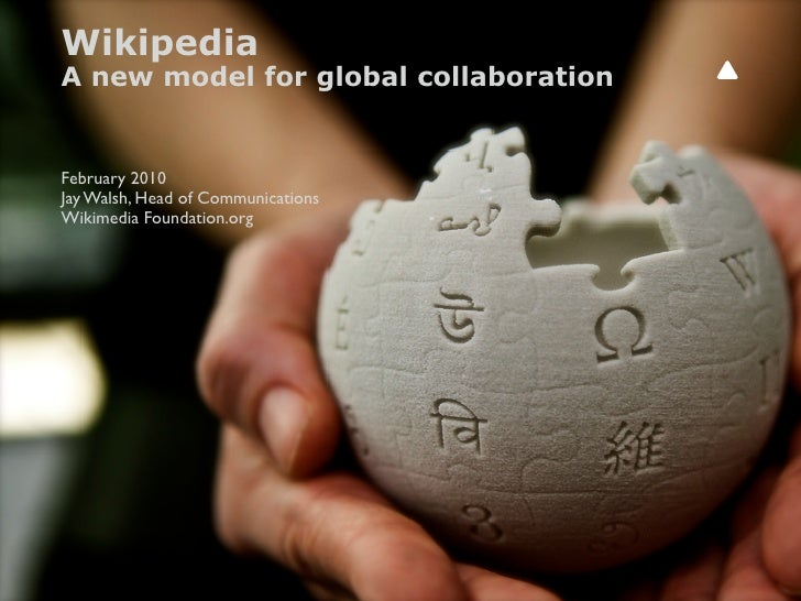 Wikipedia A new model for global collaboration   February 2010 Jay Walsh, Head of Communications Wikimedia Foundation.org