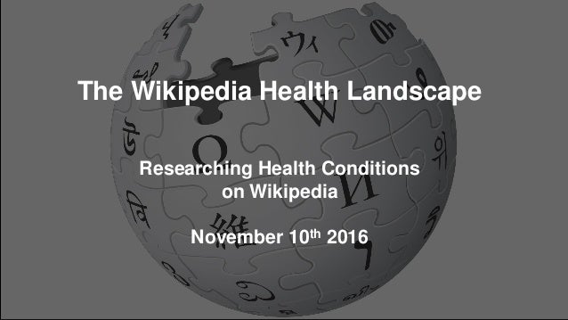 The Wikipedia Health Landscape Researching Health Conditions on Wikipedia November 10th 2016