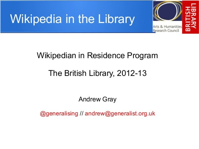 Wikipedia in the Library Wikipedian in Residence Program The British Library, 2012-13 Andrew Gray @generalising // andrew@...