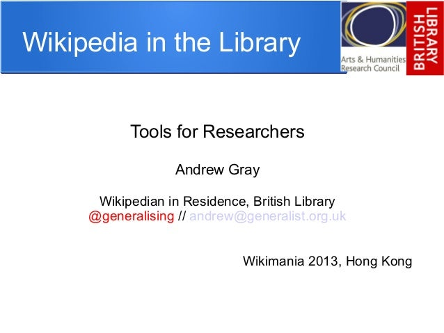 Wikipedia in the Library Tools for Researchers Andrew Gray Wikipedian in Residence, British Library @generalising // andre...