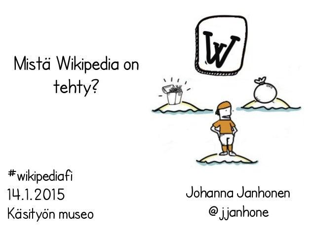 Mistä Wikipedia on tehty? Johanna Janhonen @jjanhone #wikipediafi 14.1.2015 Käsityön museo