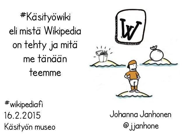 #Käsityöwiki eli mistä Wikipedia on tehty ja mitä me tänään teemme Johanna Janhonen @jjanhone #wikipediafi 16.2.2015 Käsit...