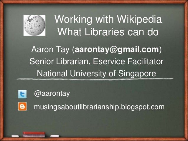 Working with WikipediaWhat Libraries can doAaron Tay (aarontay@gmail.com)Senior Librarian, Eservice FacilitatorNational Un...