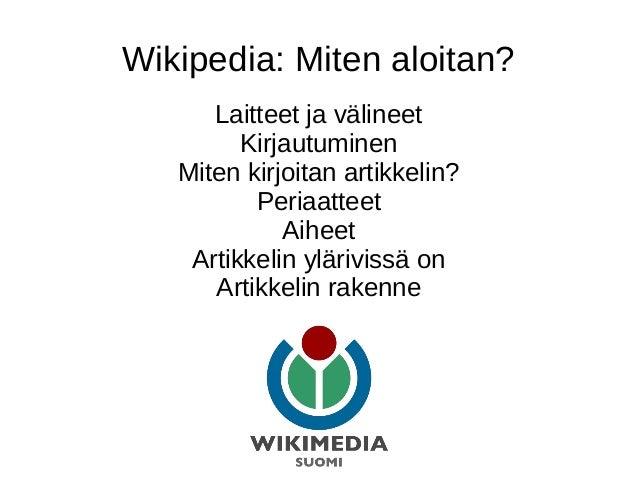 Wikipedia: Miten aloitan? Laitteet ja välineet Kirjautuminen Miten kirjoitan artikkelin? Periaatteet Aiheet Artikkelin ylä...