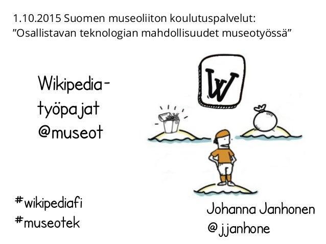 Wikipedia- työpajat @museot Johanna Janhonen @jjanhone #wikipediafi #museotek 1.10.2015 Suomen museoliiton koulutuspalvelu...
