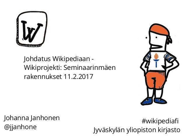 Johdatus Wikipediaan - Wikiprojekti: Seminaarinmäen rakennukset 11.2.2017 Johanna Janhonen @jjanhone #wikipediafi Jyväskyl...