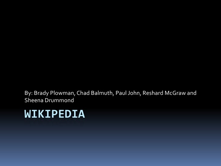 Wikipedia<br />By: Brady Plowman, Chad Balmuth, Paul John, Reshard McGraw and Sheena Drummond<br />