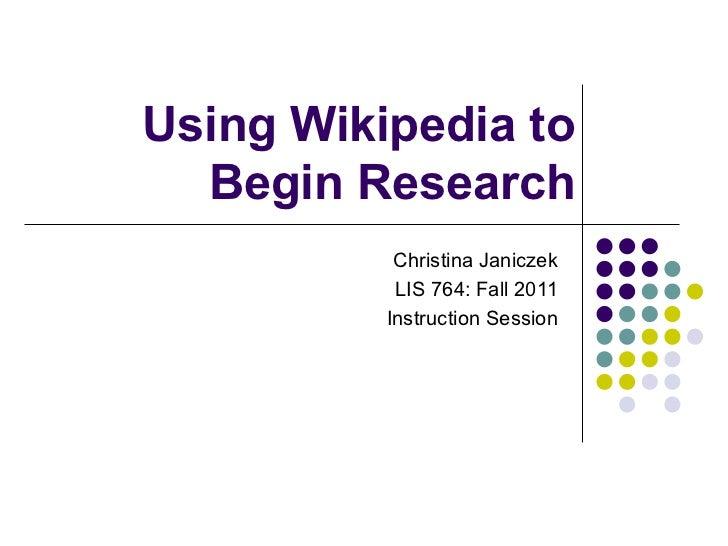 Using Wikipedia to  Begin Research           Christina Janiczek           LIS 764: Fall 2011          Instruction Session