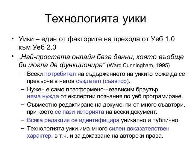 """Технологията уики• Уики – един от факторите на прехода от Уеб 1.0към Уеб 2.0• """"Най-простата онлайн база данни, която въобщ..."""