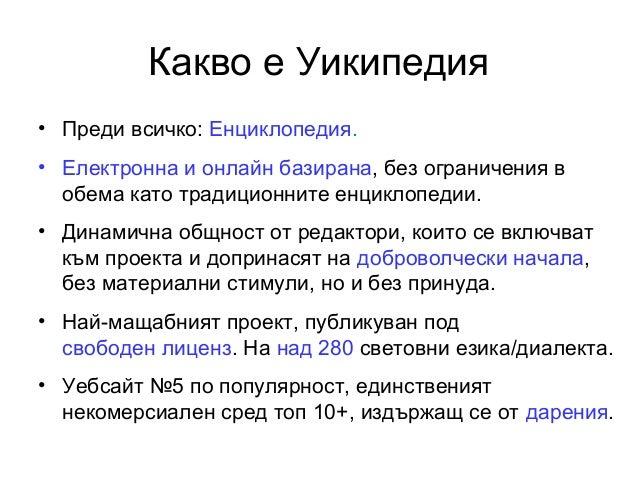 Какво е Уикипедия• Преди всичко: Енциклопедия.• Електронна и онлайн базирана, без ограничения вобема като традиционните ен...
