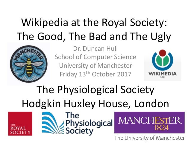 Wikipedia at the Royal Society: The Good, The Bad and The Ugly Dr. Duncan Hull School of Computer Science University of Ma...
