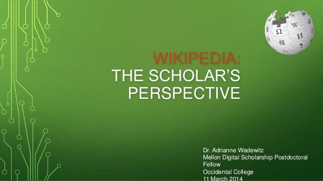 WIKIPEDIA: THE SCHOLAR'S PERSPECTIVE Dr. Adrianne Wadewitz Mellon Digital Scholarship Postdoctoral Fellow Occidental Colle...