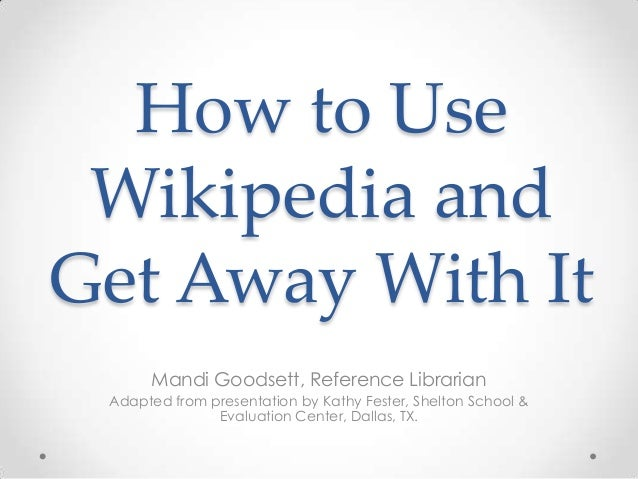 How to Use Wikipedia and Get Away With It Mandi Goodsett, Reference Librarian Adapted from presentation by Kathy Fester, S...