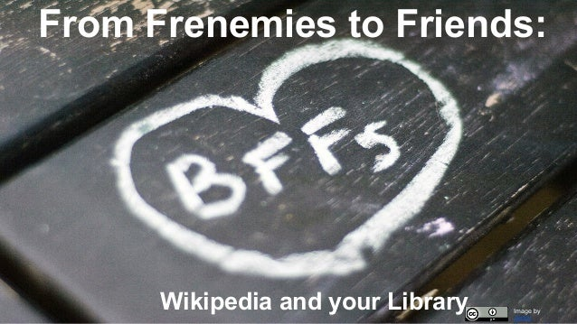 From Frenemies to Friends: Wikipedia and your Library Image by Jenny