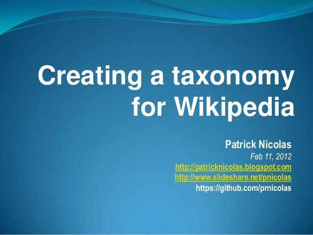 Creating a taxonomy for Wikipedia Patrick Nicolas Feb 11, 2012 http://patricknicolas.blogspot.com http://www.slideshare.ne...