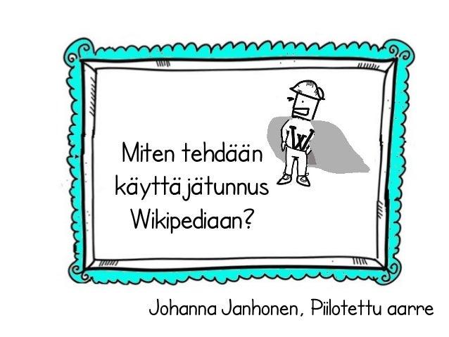 Johanna Janhonen, Piilotettu aarre Miten tehdään käyttäjätunnus Wikipediaan?